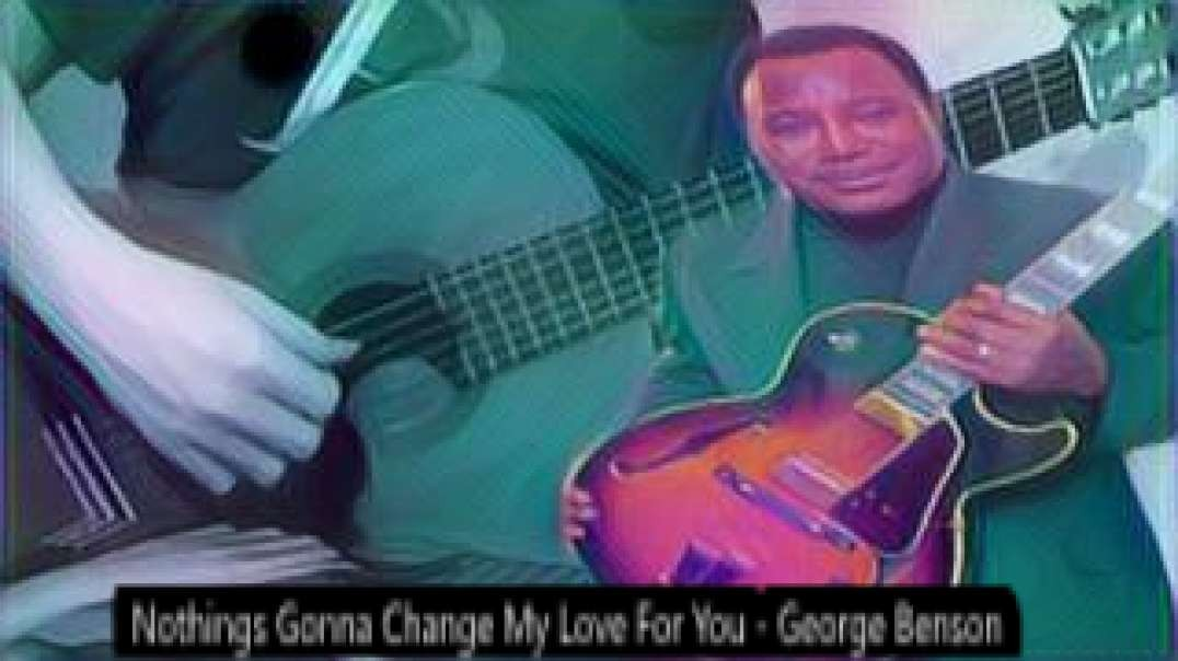 Nothings Gonna Change My Love For You  -  George Benson